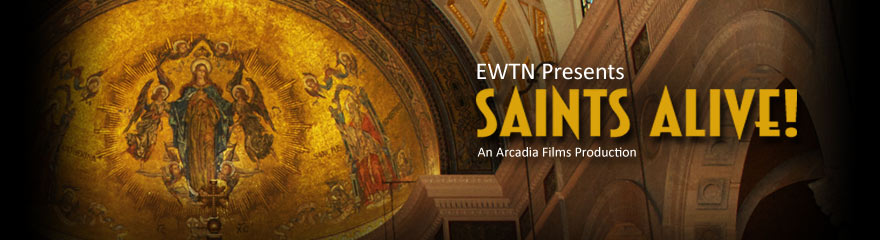 SAINTS ALIVE! An Arcadia Films Production for EWTN